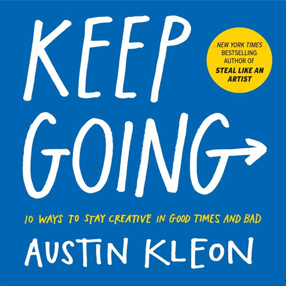 Keep Going 10 Ways to Stay Creative in Good Times and Bad