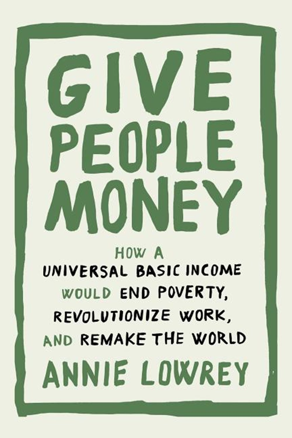 Give People Money How a Universal Basic Income Would End Poverty, Revolutionize Work, and Remake the