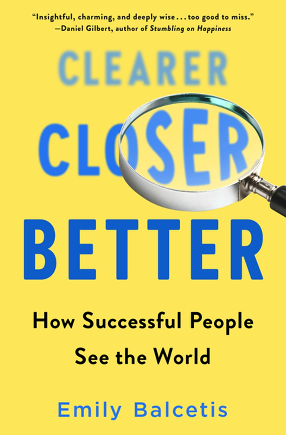 Clearer, Closer, Better How Successful People See the World