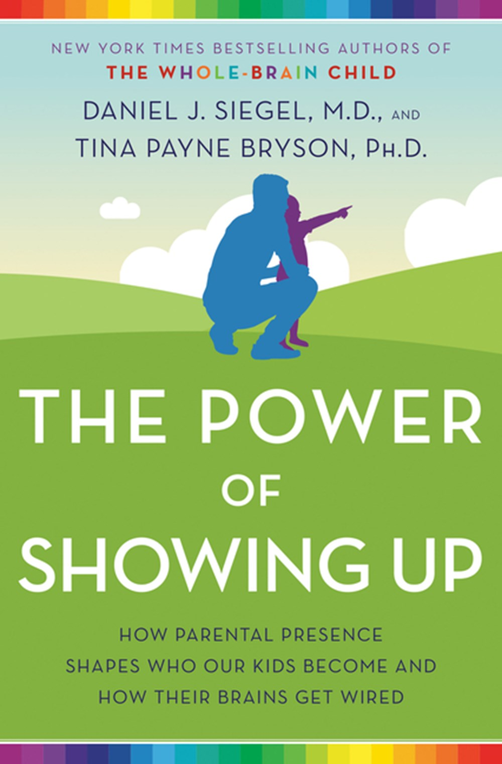 Power of Showing Up How Parental Presence Shapes Who Our Kids Become and How Their Brains Get Wired