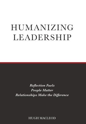 Humanizing Leadership: Reflection Fuels, People Matter, Relationships Make The Difference