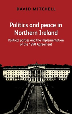 Politics and Peace in Northern Ireland: Political Parties and the Implementation of the 1998 Agreement