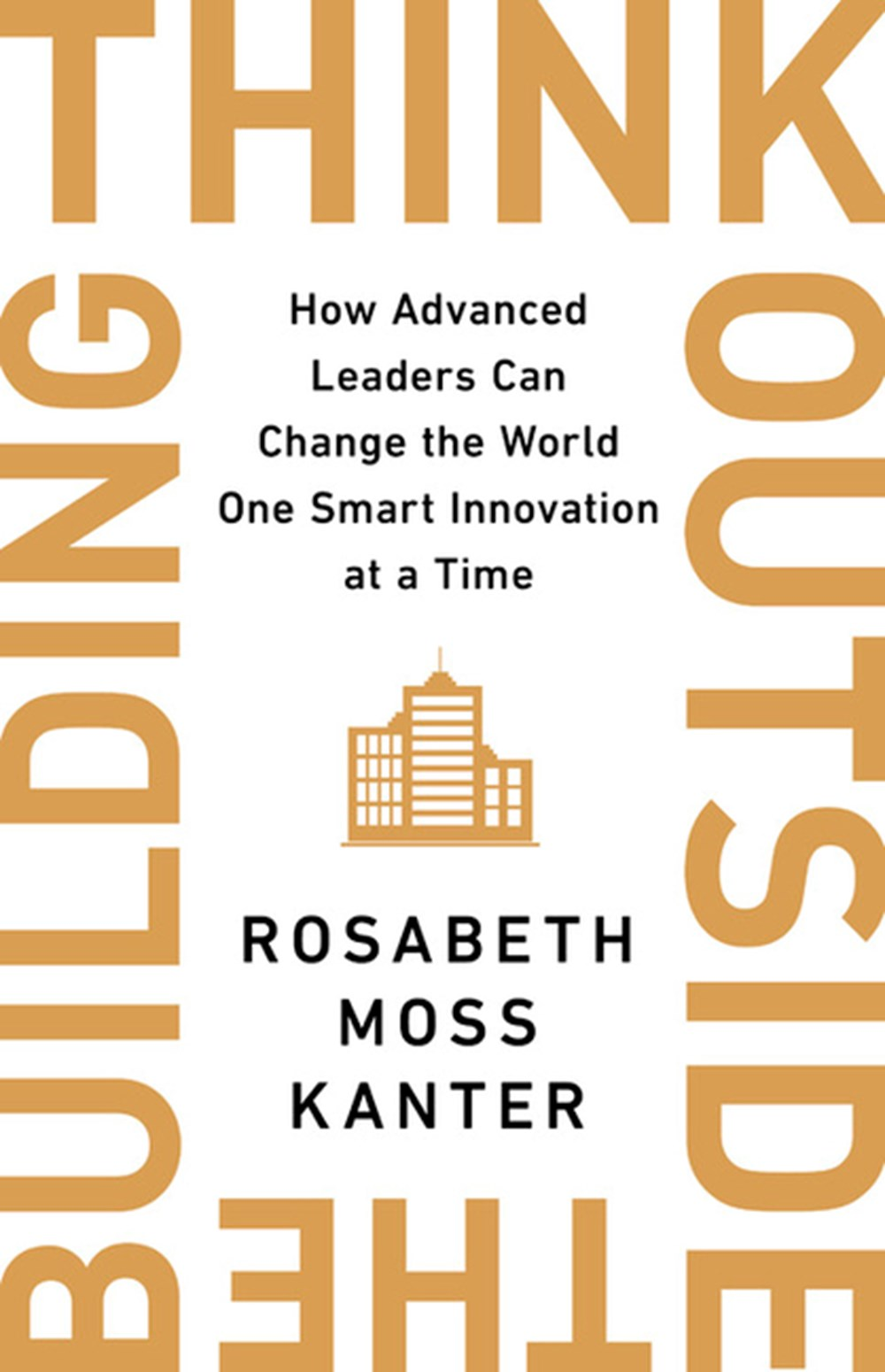 Think Outside the Building How Advanced Leaders Can Change the World One Smart Innovation at a Time