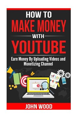 How to Make Money with Youtube: How to Earn Money by Uploading Videos and Monetizing Channel