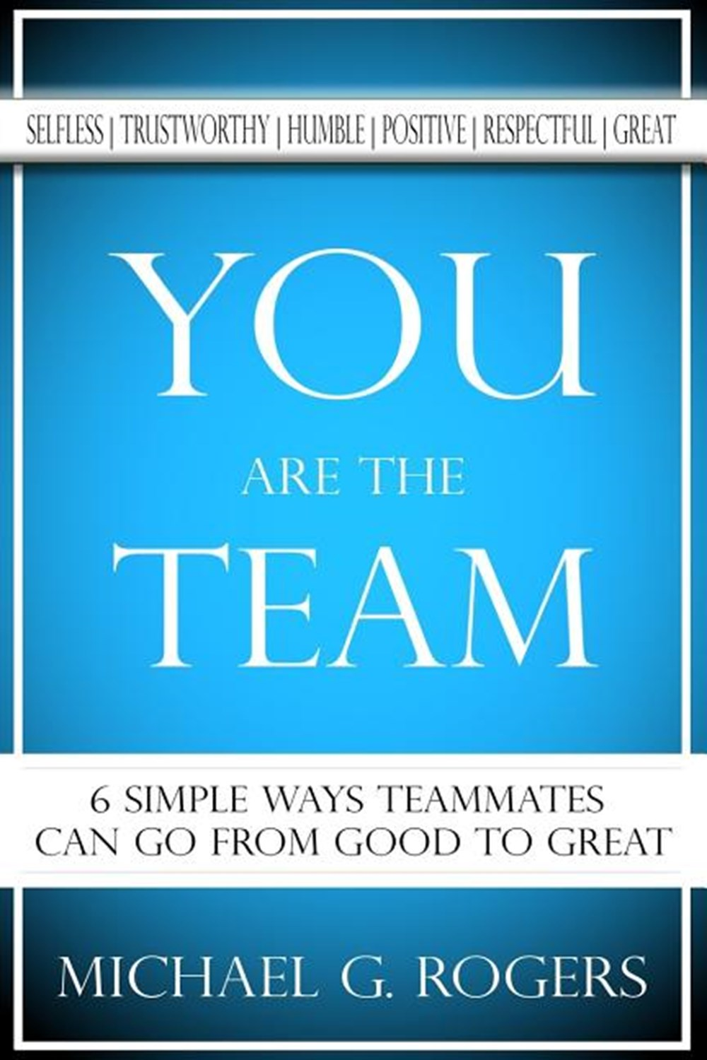 You Are The Team 6 Simple Ways Teammates Can Go From Good To Great