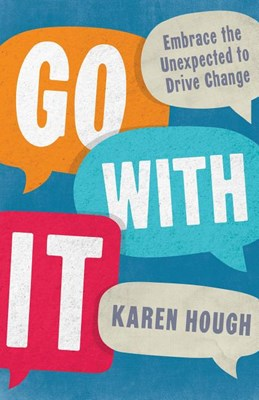 Go with It: Embrace the Unexpected to Drive Change