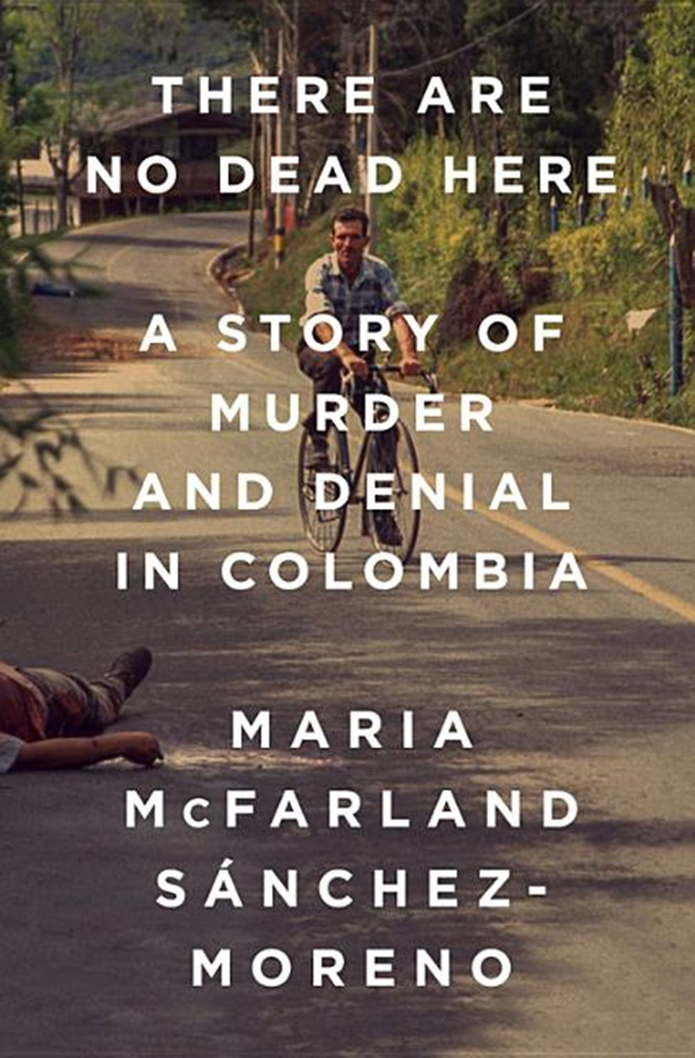 There Are No Dead Here A Story of Murder and Denial in Colombia