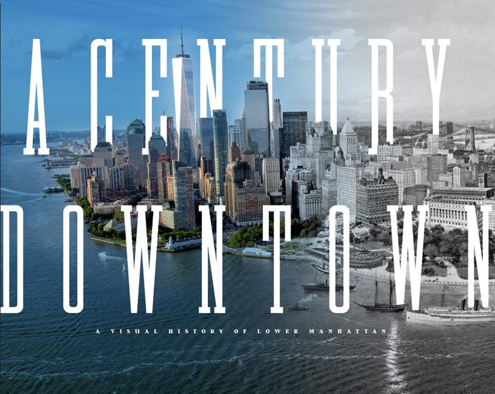 Century Downtown A Visual History of Lower Manhattan
