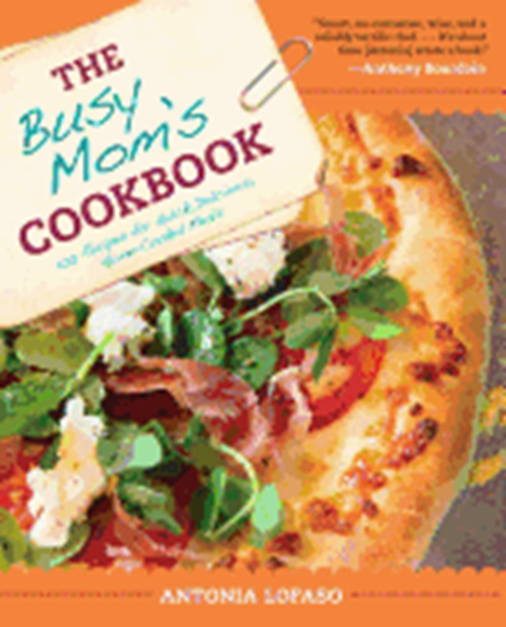 Busy Mom's Cookbook 100 Recipes for Quick, Delicious, Home-Cooked Meals