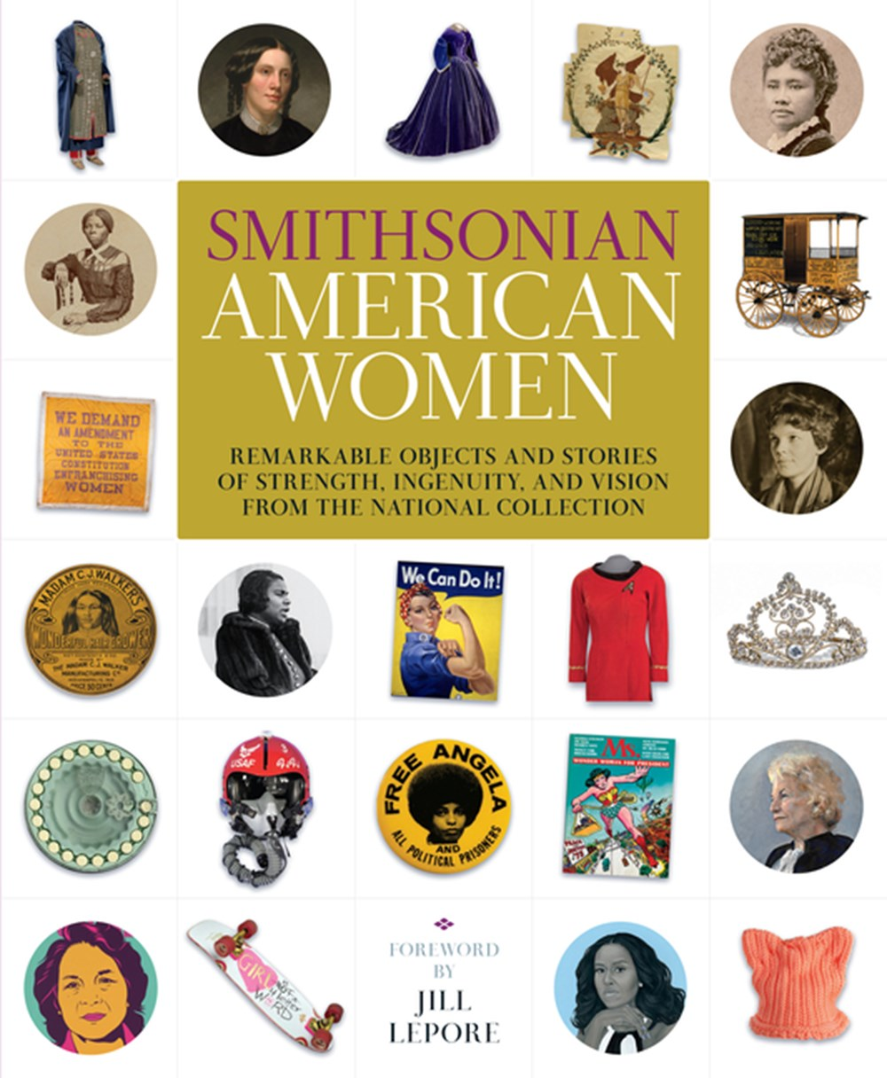 Smithsonian American Women Remarkable Objects and Stories of Strength, Ingenuity, and Vision from th