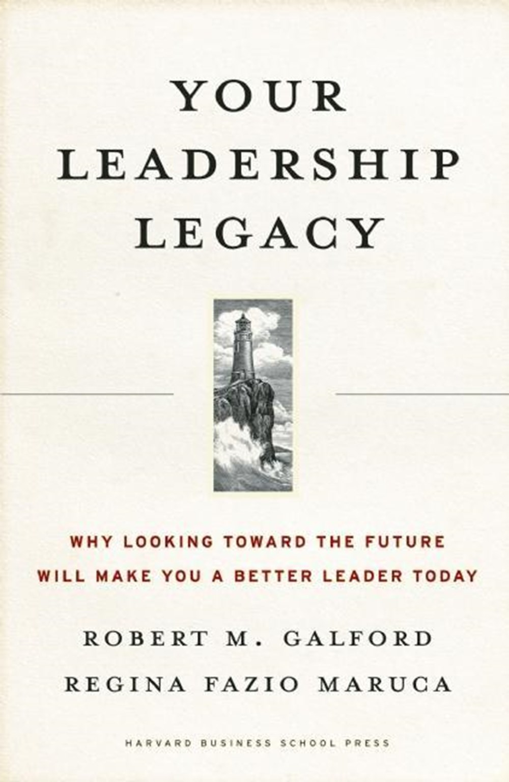 Your Leadership Legacy Why Looking Toward the Future Will Make You a Better Leader Today