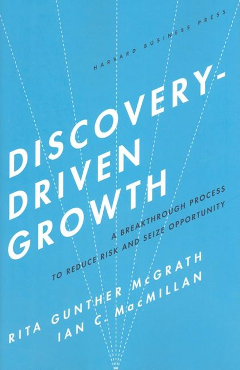Discovery-Driven Growth A Breakthrough Process to Reduce Risk and Seize Opportunity