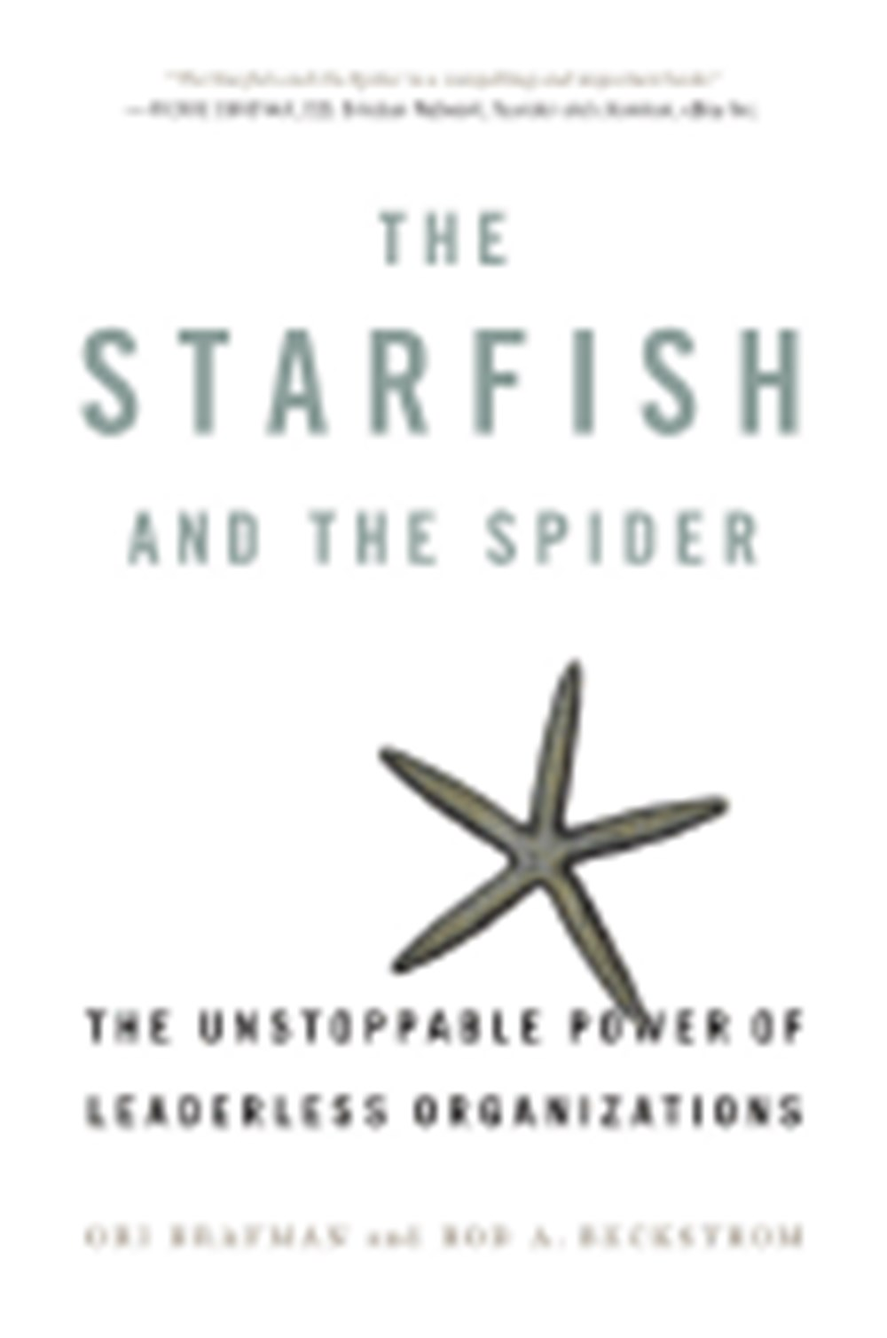 Starfish and the Spider The Unstoppable Power of Leaderless Organizations