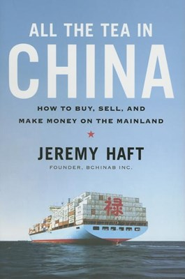 All the Tea in China: How to Buy, Sell, and Make Money on the Mainland