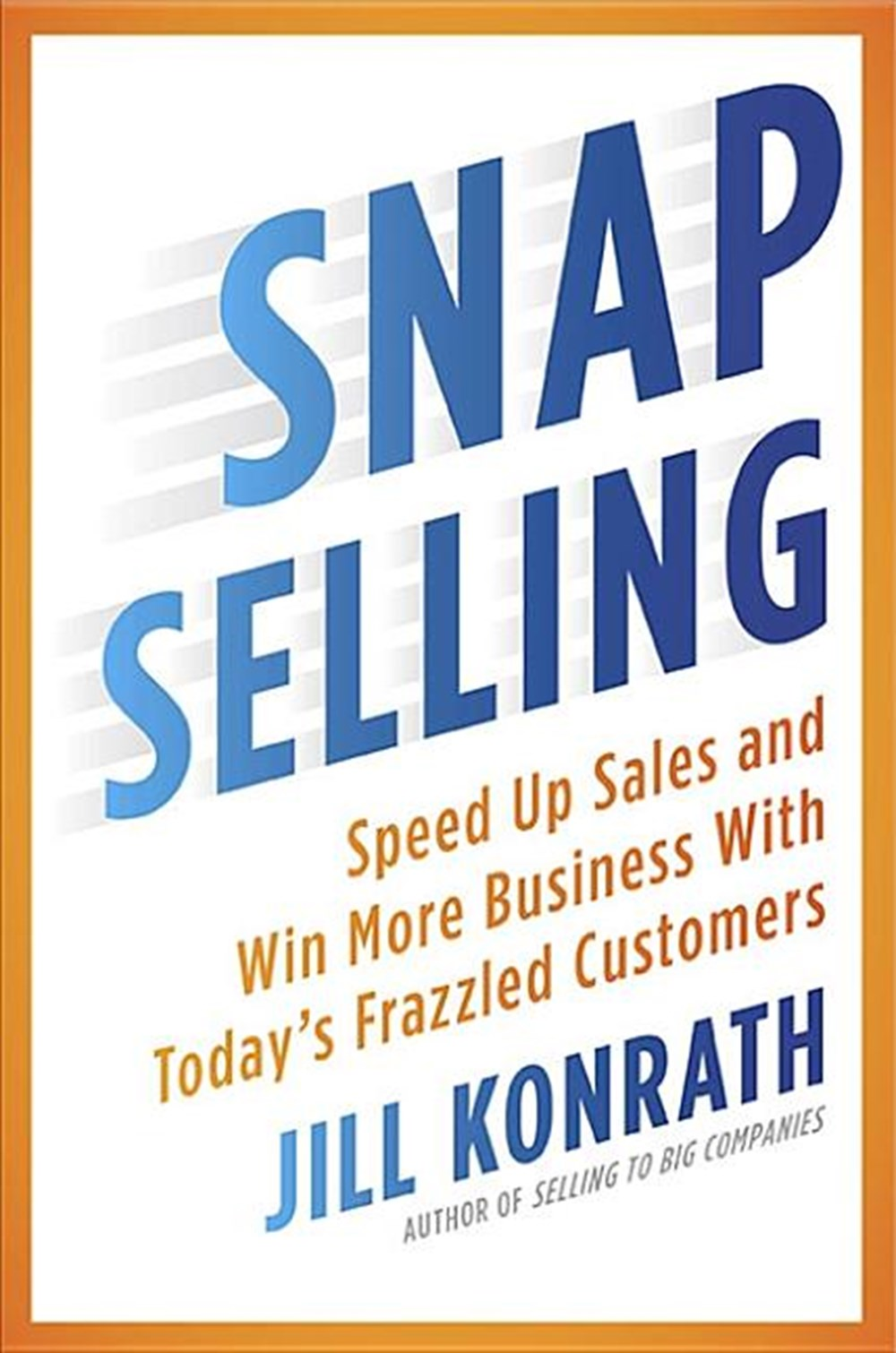 Snap Selling Speed Up Sales and Win More Business with Today's Frazzled Customers