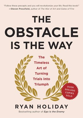Obstacle Is the Way: The Timeless Art of Turning Trials Into Triumph