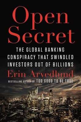 Open Secret: The Global Banking Conspiracy That Swindled Investors Out of Billions