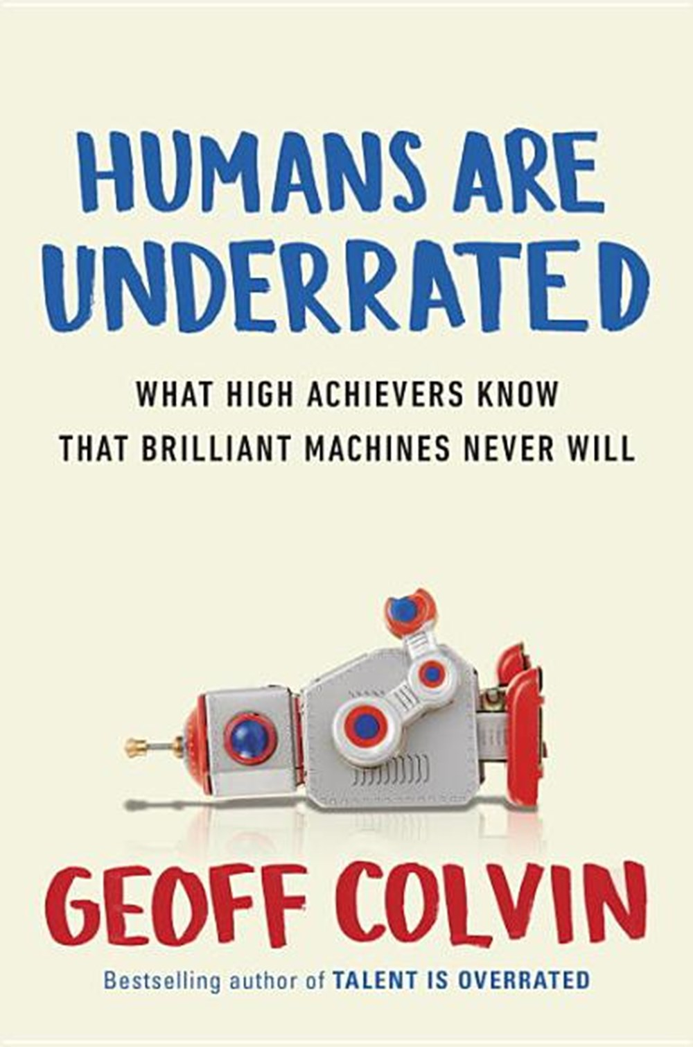 Humans Are Underrated What High Achievers Know That Brilliant Machines Never Will