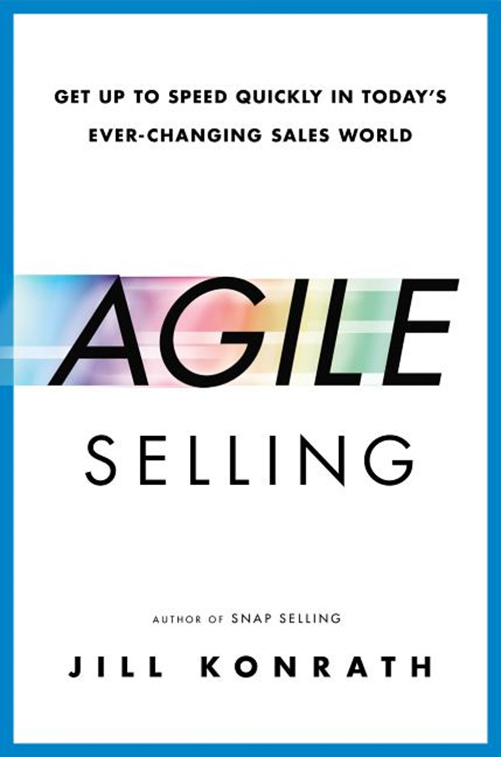 Agile Selling Get Up to Speed Quickly in Today's Ever-Changing Sales World