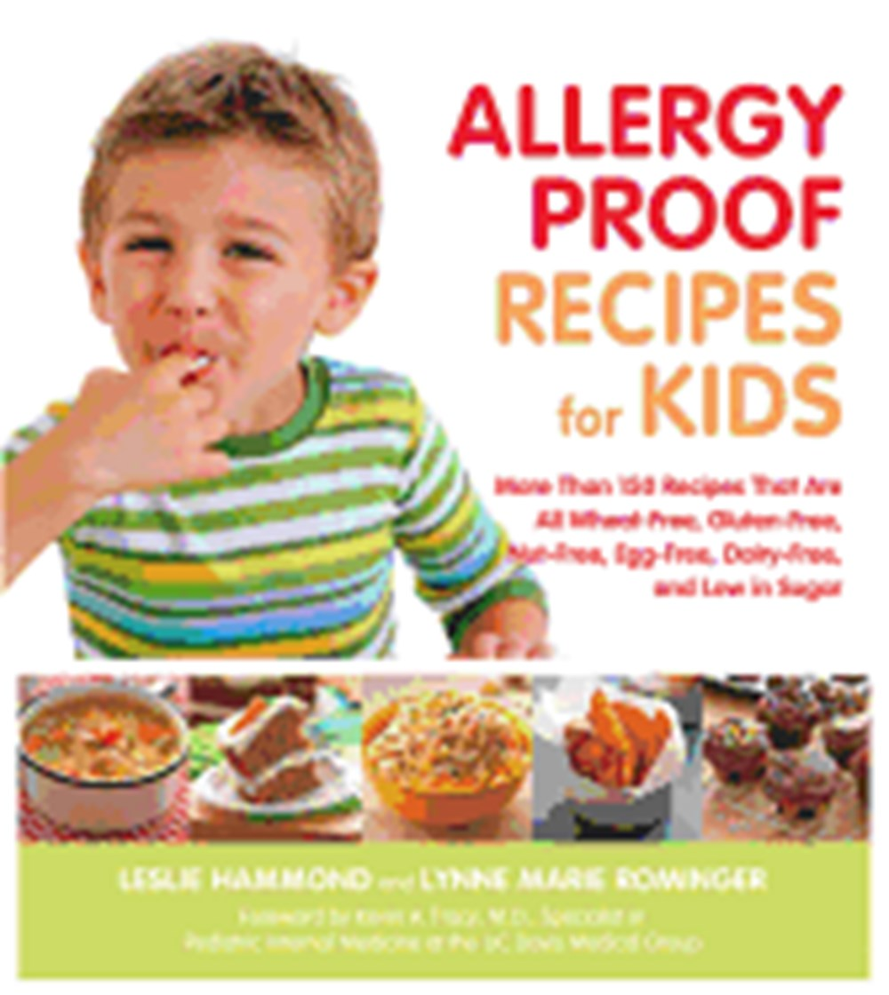 Allergy Proof Recipes for Kids More Than 150 Recipes That Are All Wheat-Free, Gluten-Free, Nut-Free,