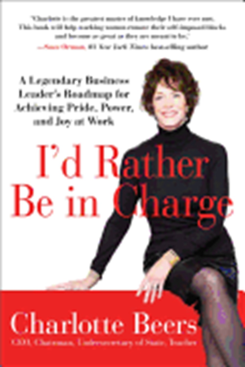 I'd Rather Be in Charge A Legendary Business Leader's Roadmap for Achieving Pride, Power, and Joy at