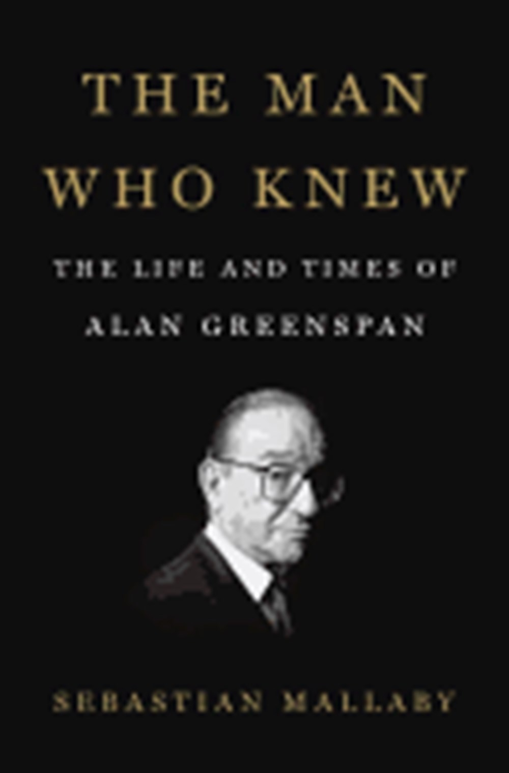 Man Who Knew The Life and Times of Alan Greenspan
