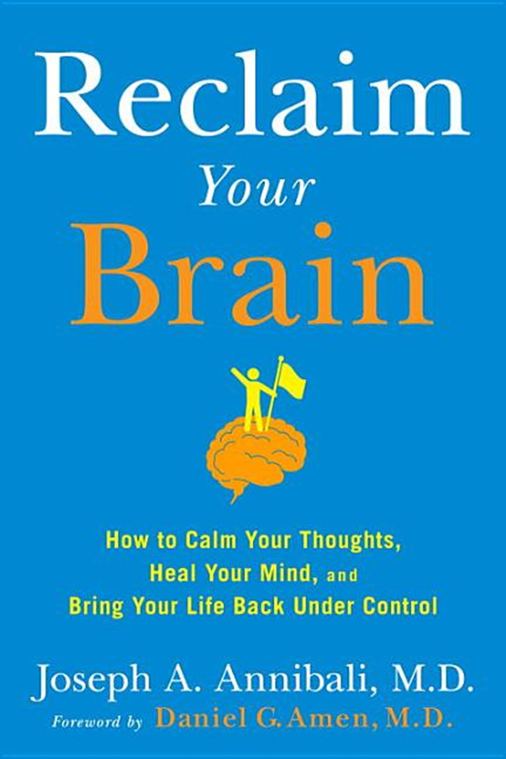 Reclaim Your Brain: How to Calm Your Thoughts, Heal Your Mind, and Bring Your Life Back Under Contro