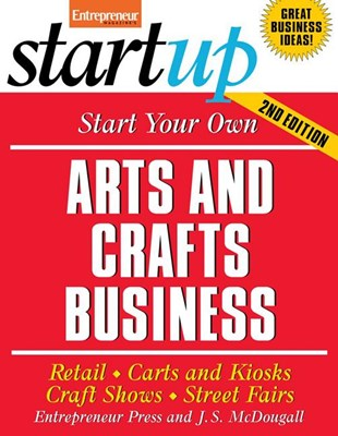 Start Your Own Arts and Crafts Business: Retail, Carts and Kiosks, Craft Shows, Street Fairs