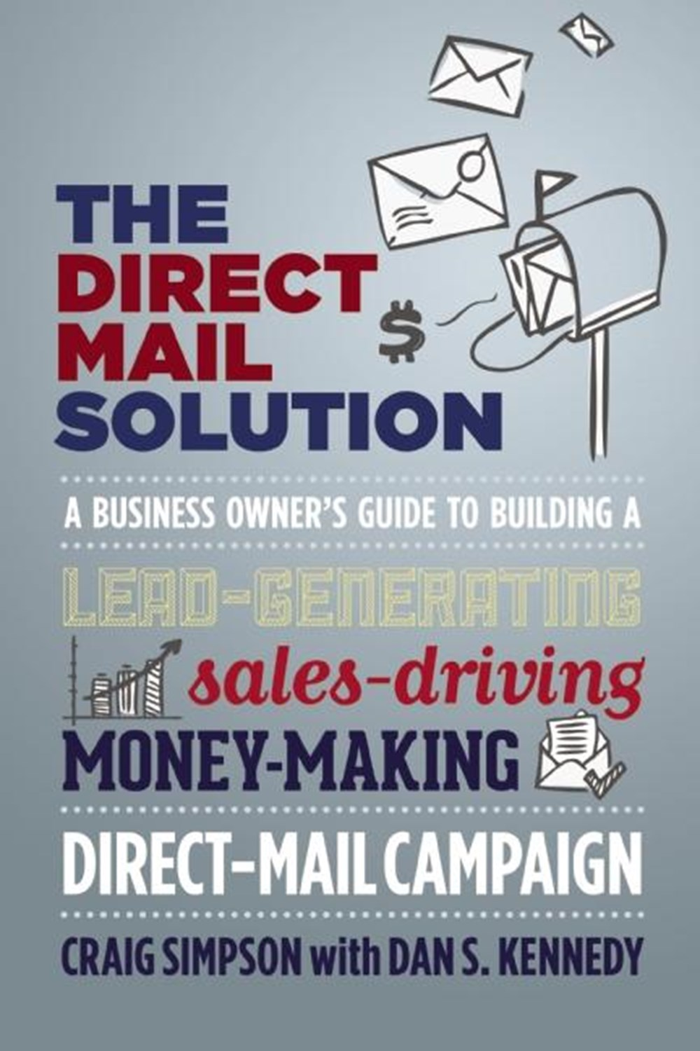 Direct Mail Solution A Business Owner's Guide to Building a Lead-Generating, Sales-Driving, Money-Ma