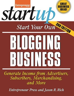 Start Your Own Blogging Business: Generate Income from Advertisers, Subscribers, Merchandising, and More