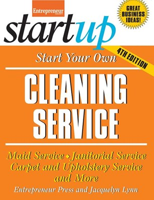 Start Your Own Cleaning Service: Maid Service, Janitorial Service, Carpet and Upholstery Service, and More