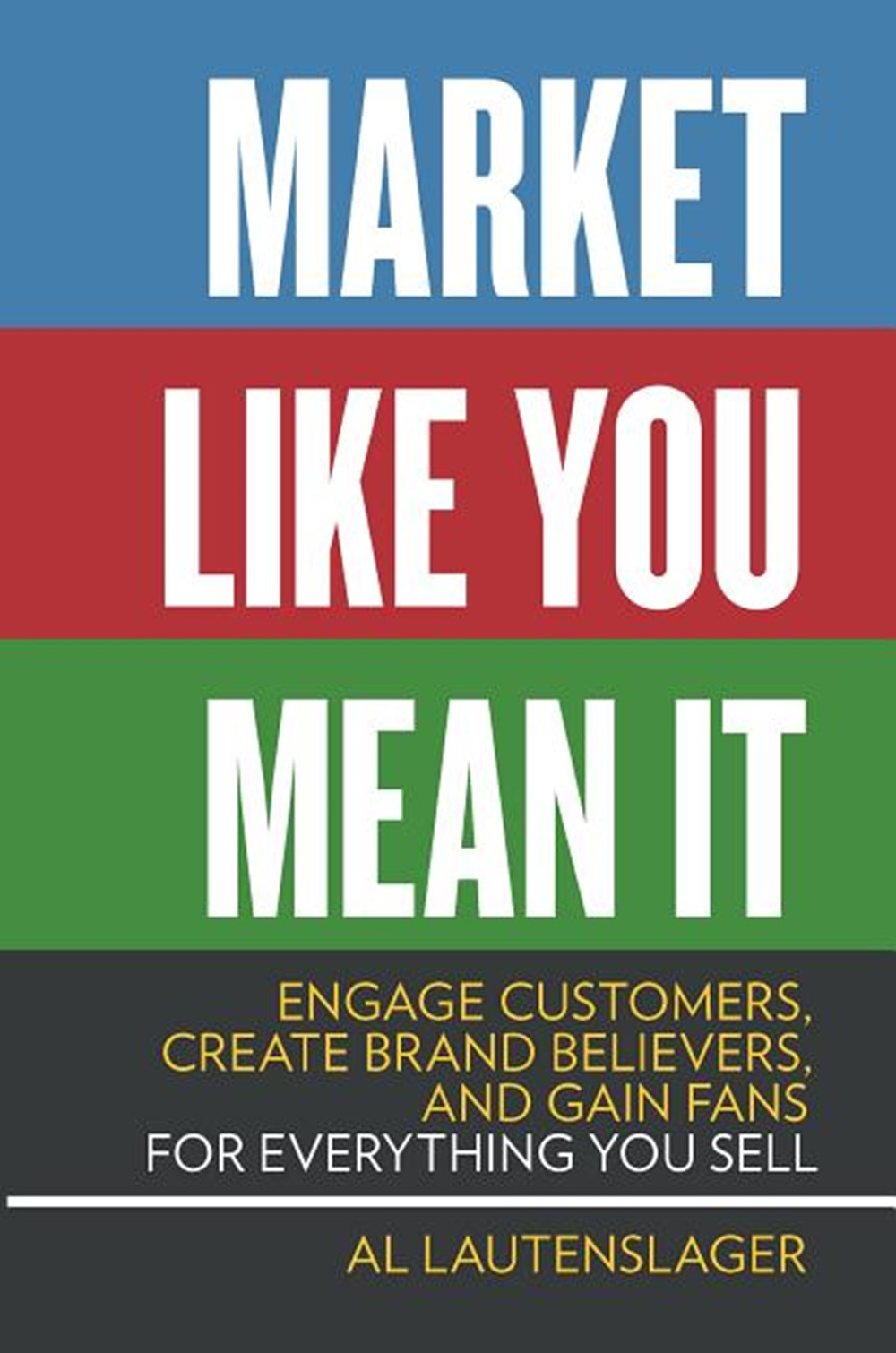 Market Like You Mean It Engage Customers, Create Brand Believers, and Gain Fans for Everything You S