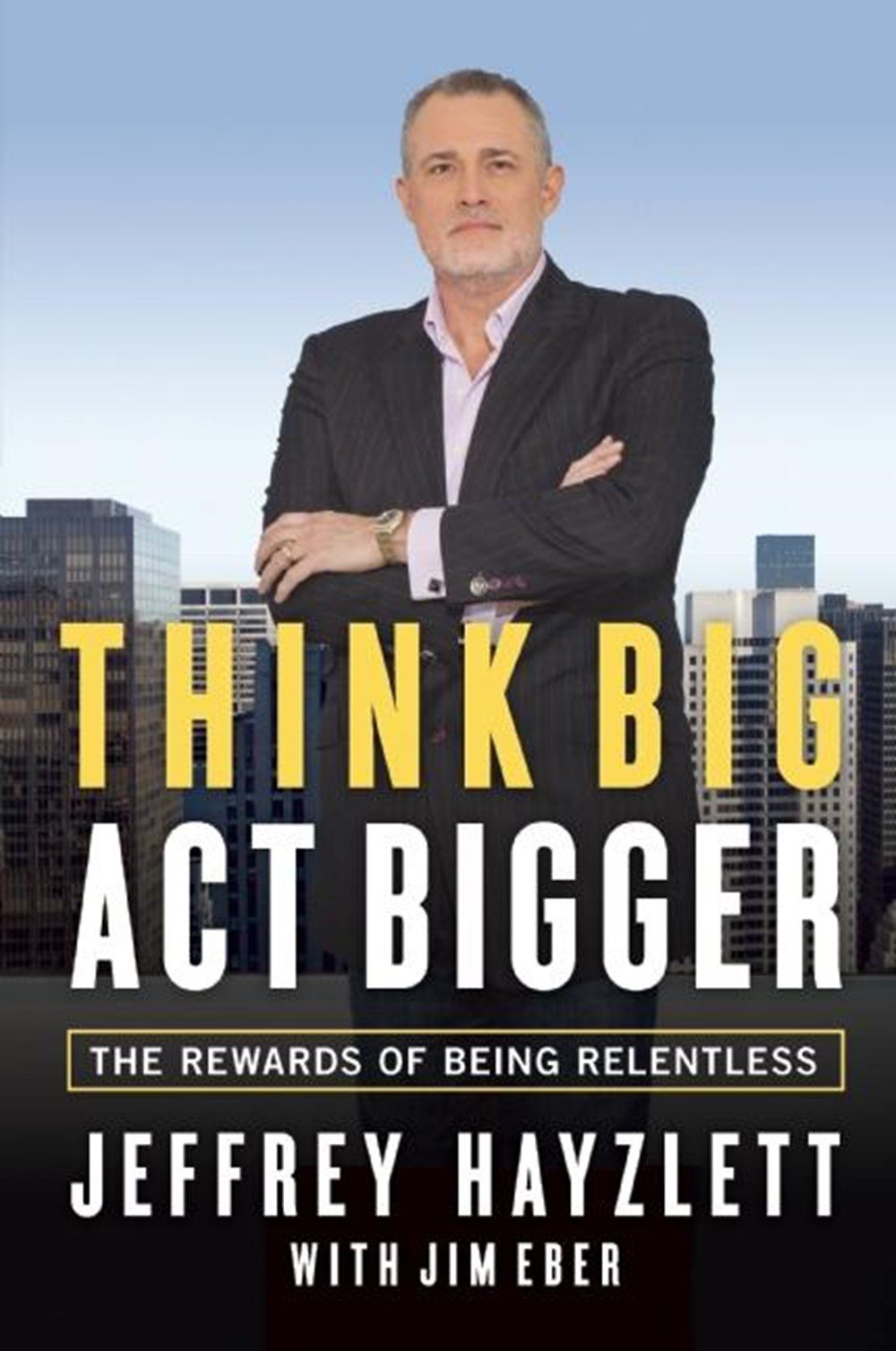 Think Big, Act Bigger The Rewards of Being Relentless