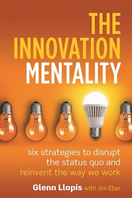 Innovation Mentality: Six Strategies to Disrupt the Status Quo and Reinvent the Way We Work