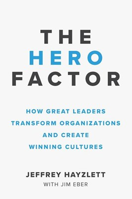 Hero Factor: How Great Leaders Transform Organizations and Create Winning Cultures