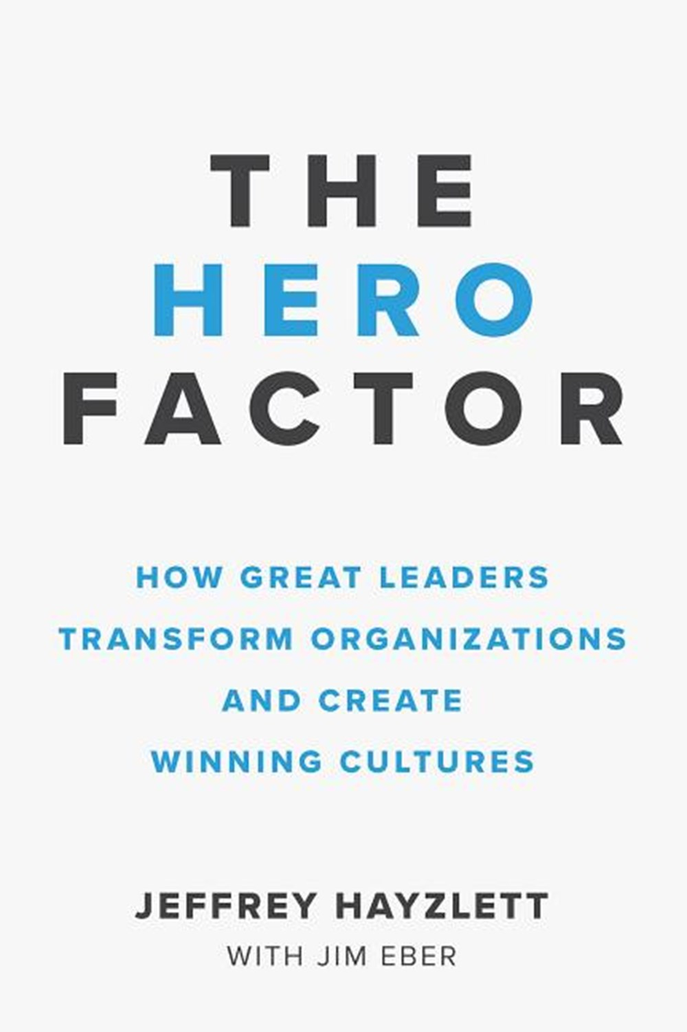 Hero Factor How Great Leaders Transform Organizations and Create Winning Cultures