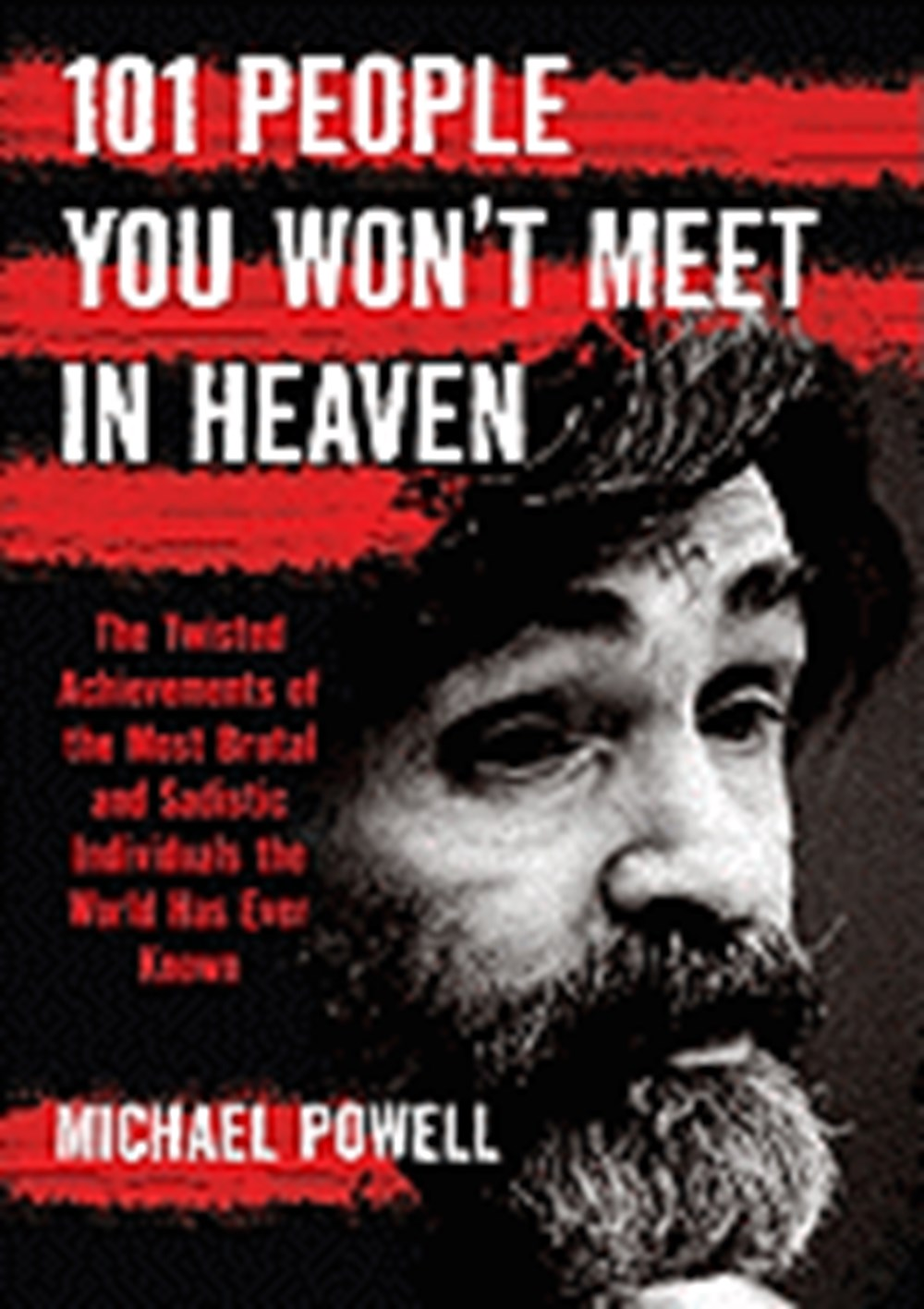 101 People You Won't Meet in Heaven The Twisted Achievements of the Most Brutal and Sadistic Individ