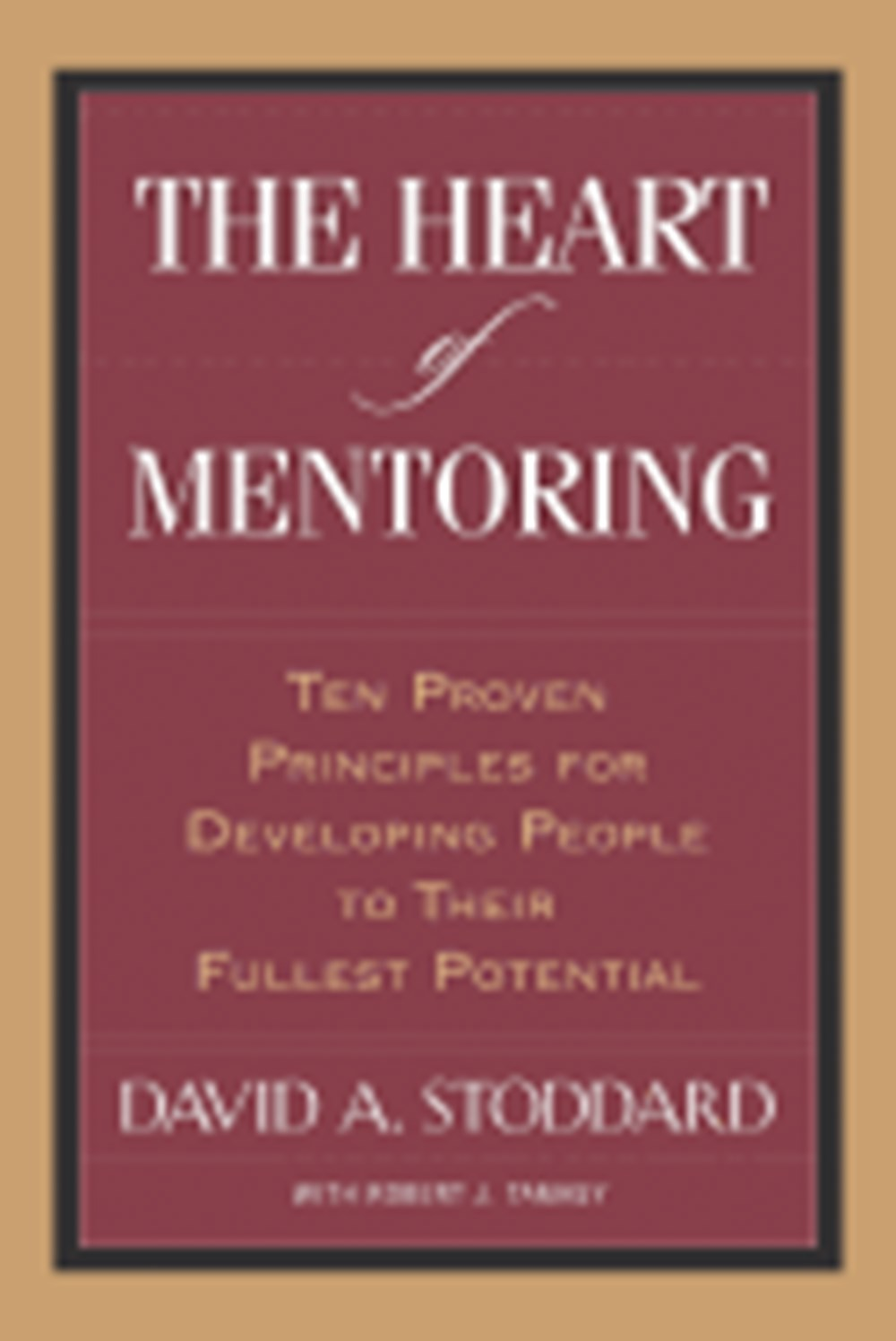 Heart of Mentoring Ten Proven Principles for Developing People to Their Fullest Potential