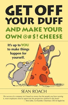 Get Off Your Duff and Make Your Own @#$! Cheese: It's Up to You to Make Things Happen for Yourself