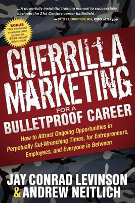 Guerrilla Marketing for a Bulletproof Career: How to Attract Ongoing Opportunities in Perpetually Gut Wrenching Times, for Entrepreneurs, Employees, a