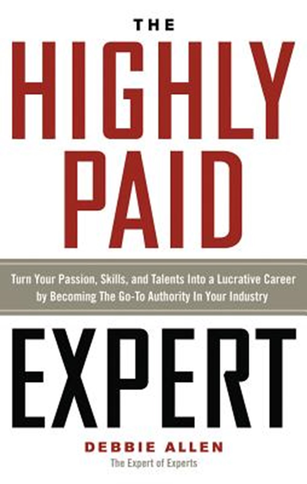 Highly Paid Expert Turn Your Passion, Skills, and Talents Into a Lucrative Career by Becoming the Go