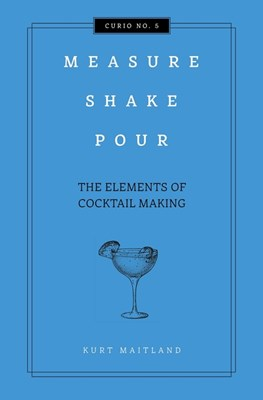 Measure, Shake, Pour: The Elements of Cocktail