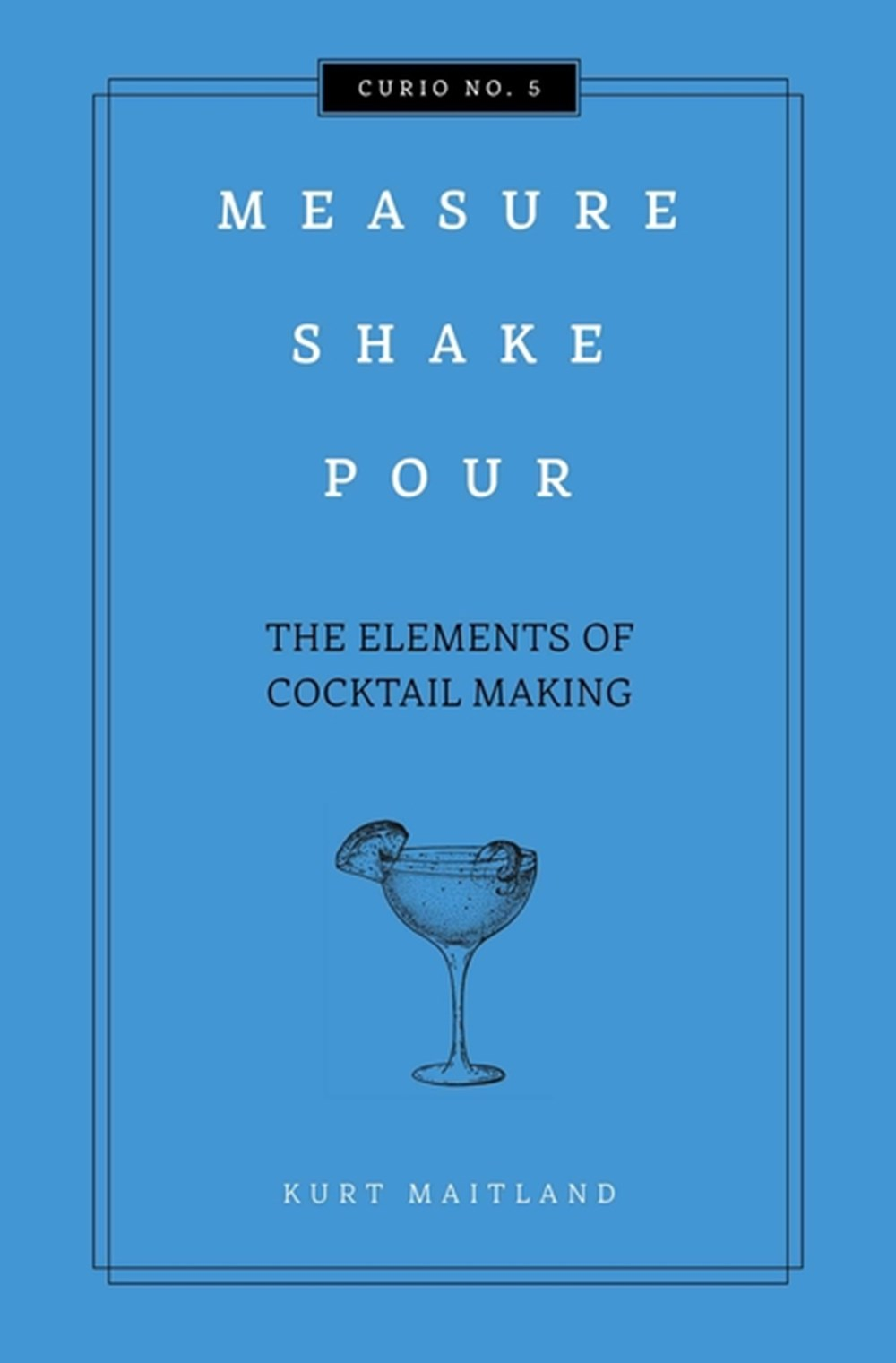 Measure, Shake, Pour The Elements of Cocktail