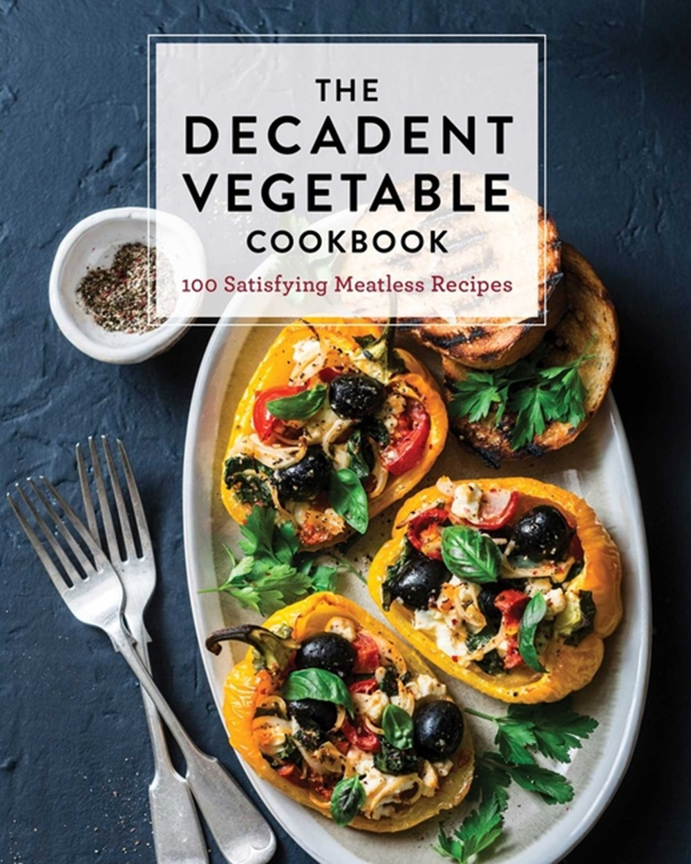 Decadent Vegetable Cookbook Over 100 Satisfying Meatless Recipes