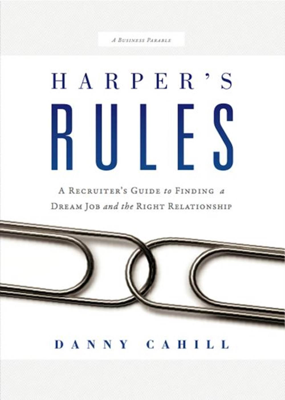 Harper's Rules A Recruiter's Guide to Finding a Dream Job and the Right Relationship: A Business Par