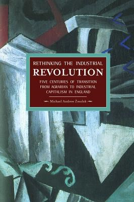 Rethinking the Industrial Revolution: Five Centuries of Transition from Agrarian to Industrial Capitalism in England