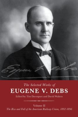The Selected Works of Eugene V. Debs Volume II: The Rise and Fall of the American Railway Union, 1892-1896