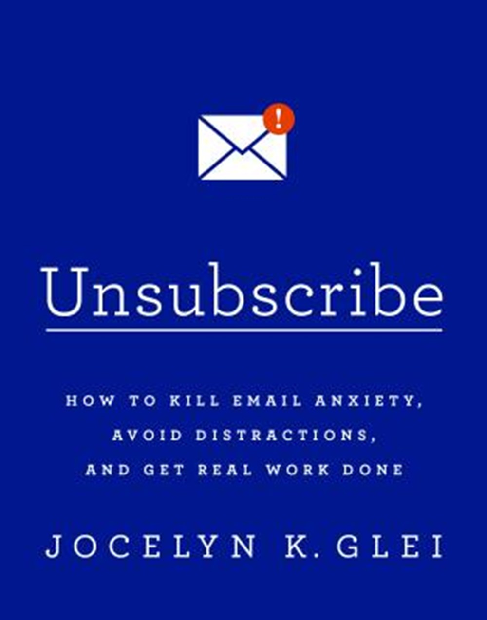 Unsubscribe How to Kill Email Anxiety, Avoid Distractions, and Get Real Work Done