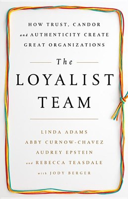 Loyalist Team: How Trust, Candor, and Authenticity Create Great Organizations