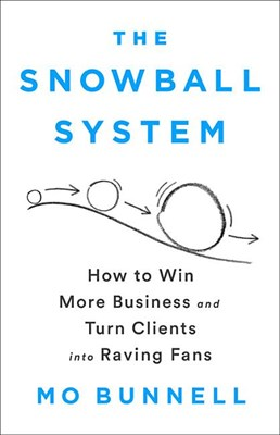 The Snowball System: How to Win More Business and Turn Clients Into Raving Fans
